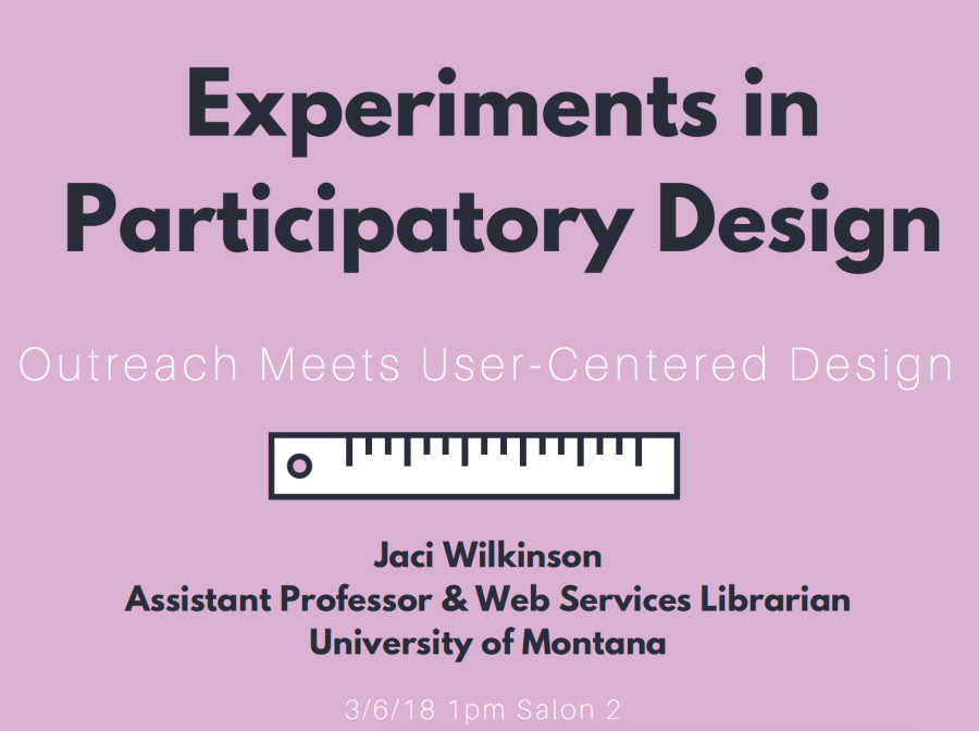 experiments in participatory design: outreach meets user-centered design by Jaci Wilkinson assistant professor and web services librarian at the university of montana. March 6, 2018, 1pm, salon 2. Graphic of ruler.